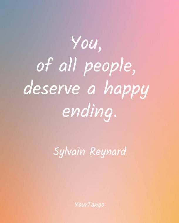You, of all people deserve a happy ending. Sylvain Reynard
