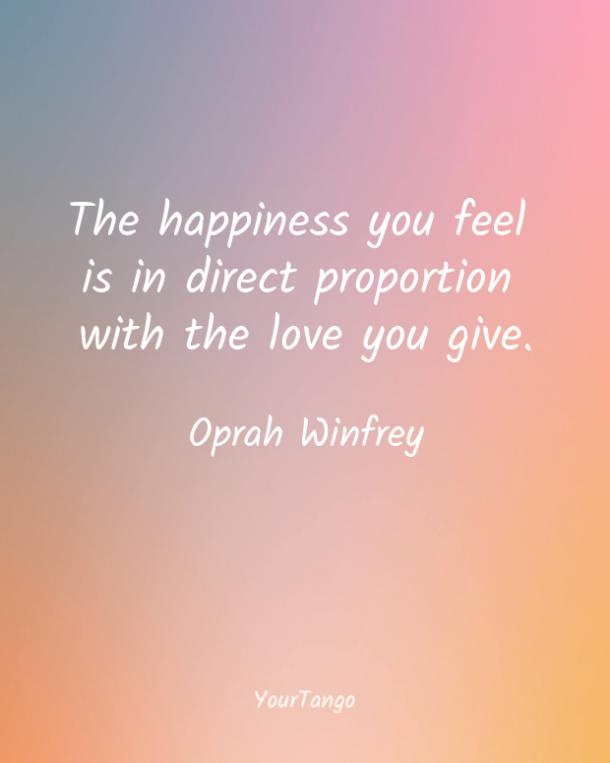 The happiness you feel is in direct proportion with the love you give. Oprah Winfrey