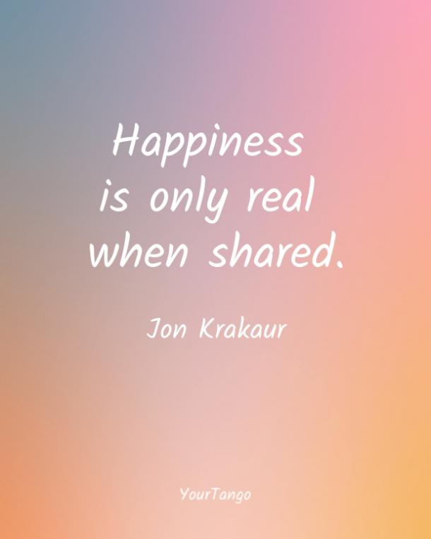 Happiness is only real when shared. Jon Krakaur