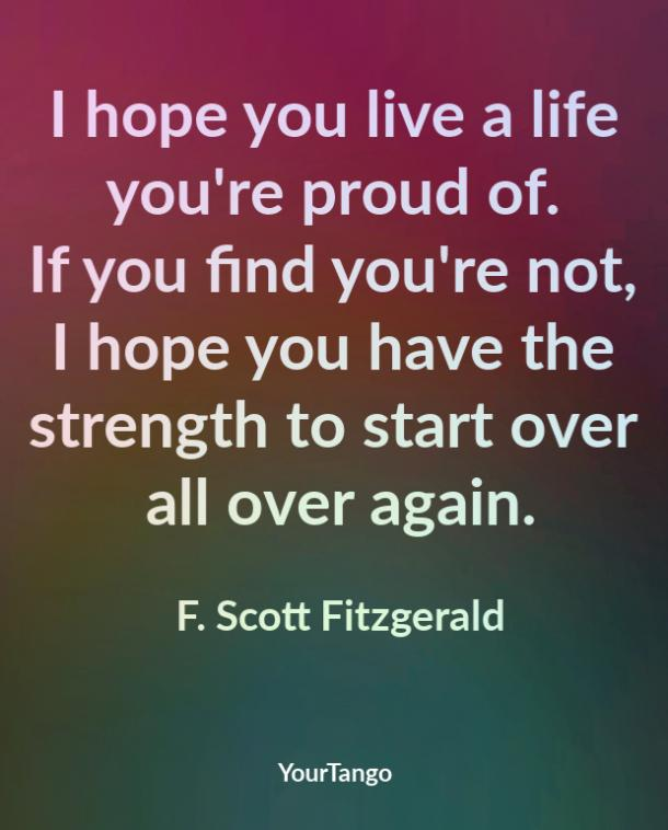 I hope you live a life you're proud of. If you find you're not, I hope you have the strength to start over all over again. F. Scott Fitzgerald