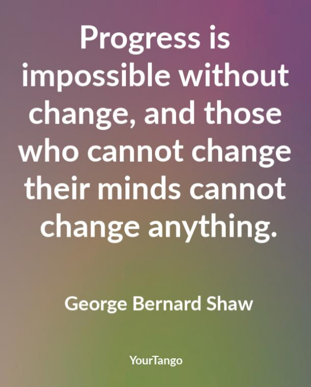 Progress is impossible without change, and those who cannot change their minds cannot change anything. George Bernard Shaw