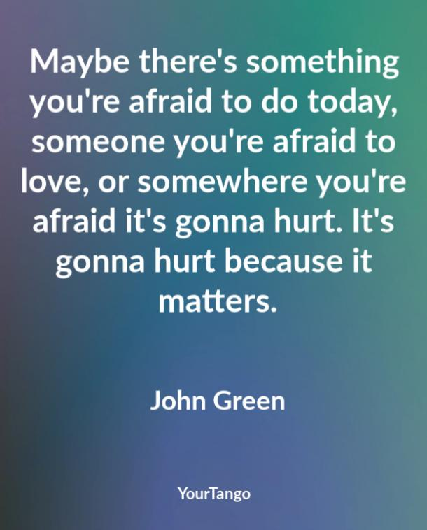 Maybe there's something you're afraid to do today, someone you're afraid to love, or somewhere you're afraid it's gonna hurt. It's gonna hurt because it matters. John Green