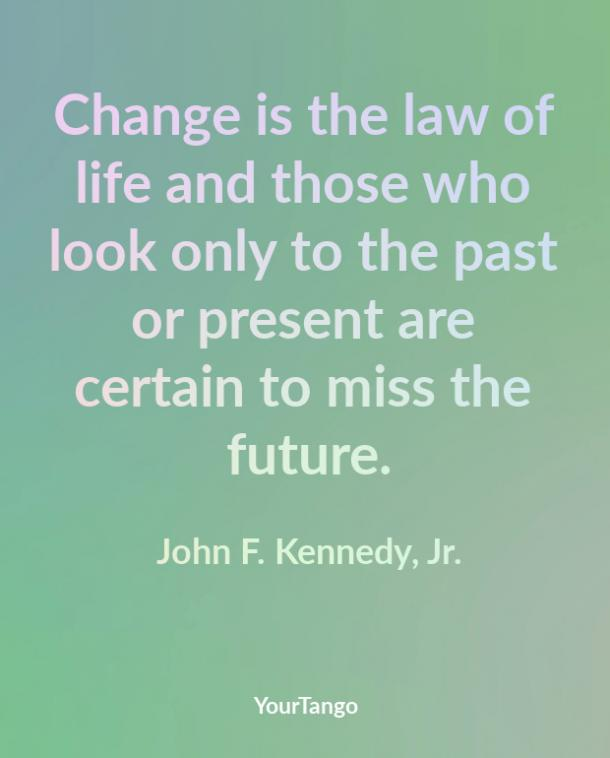 Change is the law of life and those who look only to the past or present are certain to miss the future. John F. Kennedy, Jr.