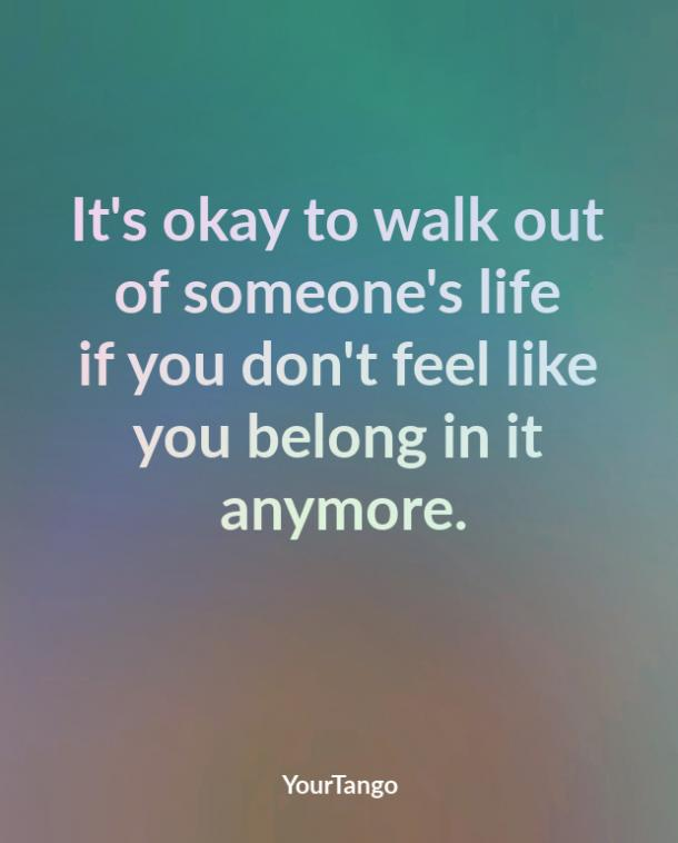 It's okay to walk out of someone's life if you don't feel like you belong in it anymore.