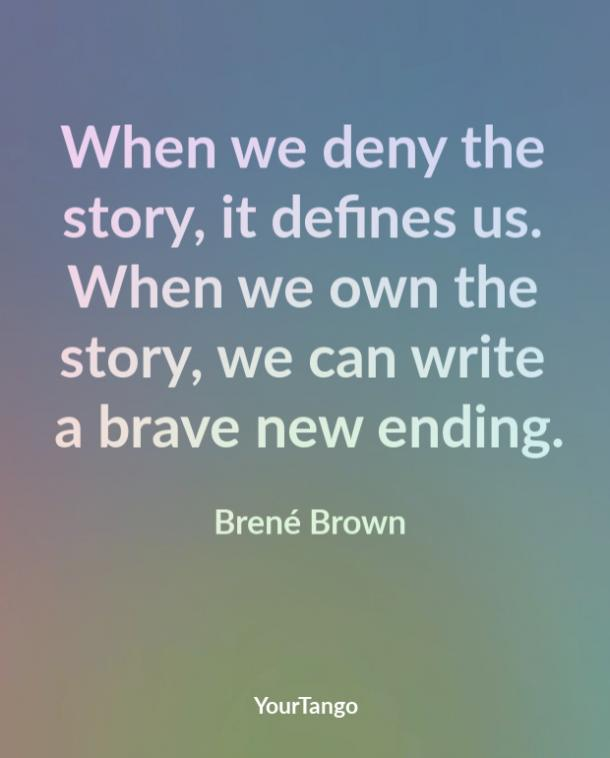 When we deny the story, it defines us. When we own the story, we can write a brave new ending. Brené Brown