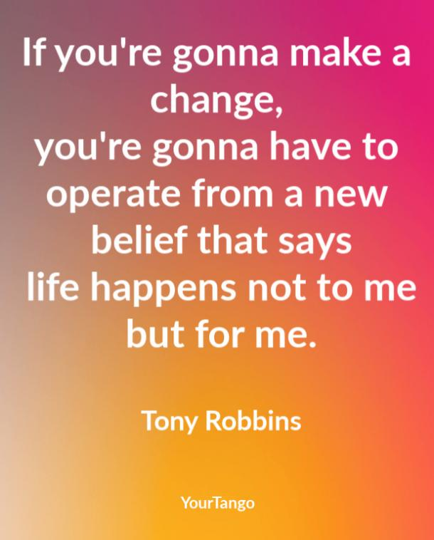 If you're gonna make a change, you're gonna have to operate from a new belief that says life happens not to me but for me. Tony Robbins