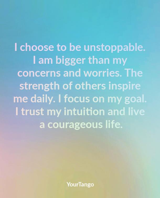 I choose to be unstoppable. I am bigger than my concerns and worries. The strength of others inspire me daily. I focus on my goal. I trust my intuition and live a courageous life.