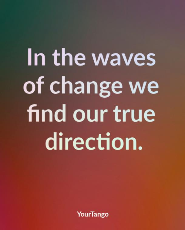 In the waves of change we find our true direction.