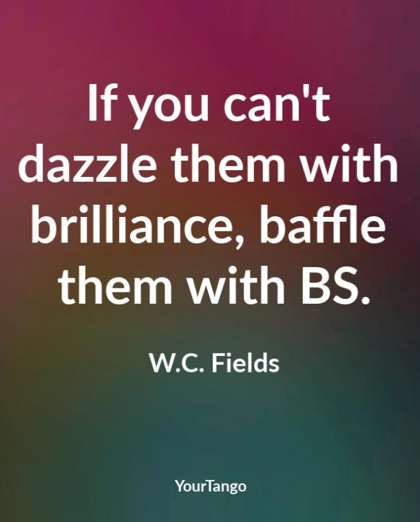 If you can't dazzle them with brilliance, baffle them with BS. W.C. Fields