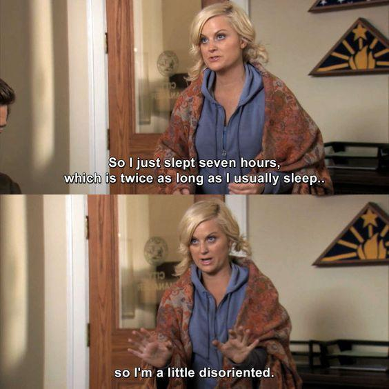 i just slept seven hours, which is twice as long as i usually sleep leslie knope