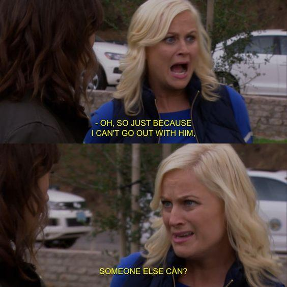 oh so just because i can't go out with him someone else can leslie knope