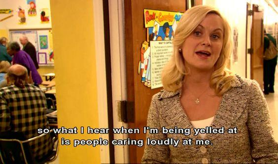 so what i hear when i'm being yelled at is people caring loudly at me leslie knope