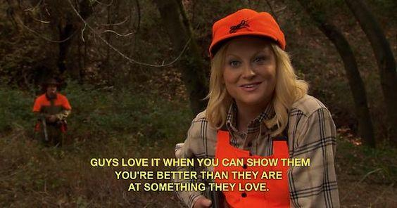 guys love it when you can show them you're better than they are at something they love leslie knope