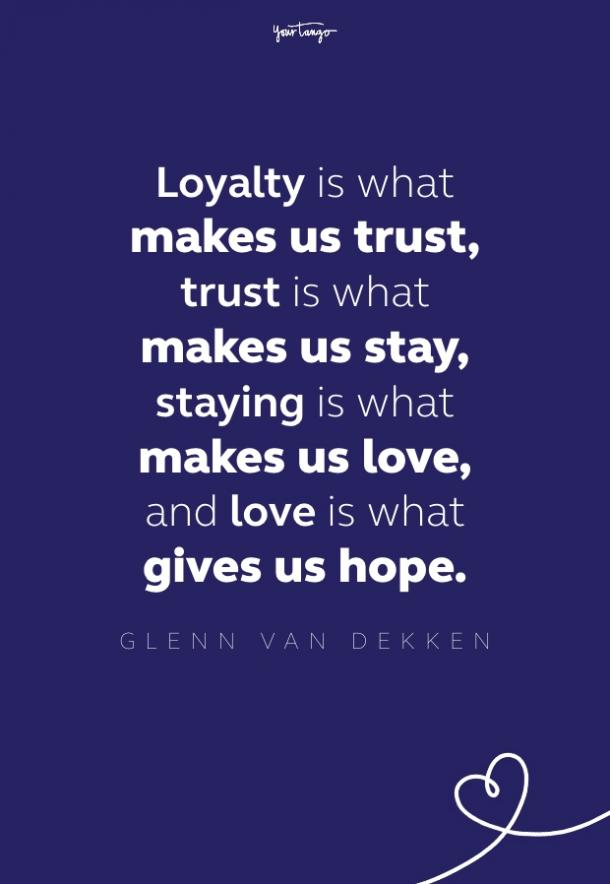 loyalty is what makes us trust, trust is what makes us stay, staying is what makes us love, and love is what gives us hope