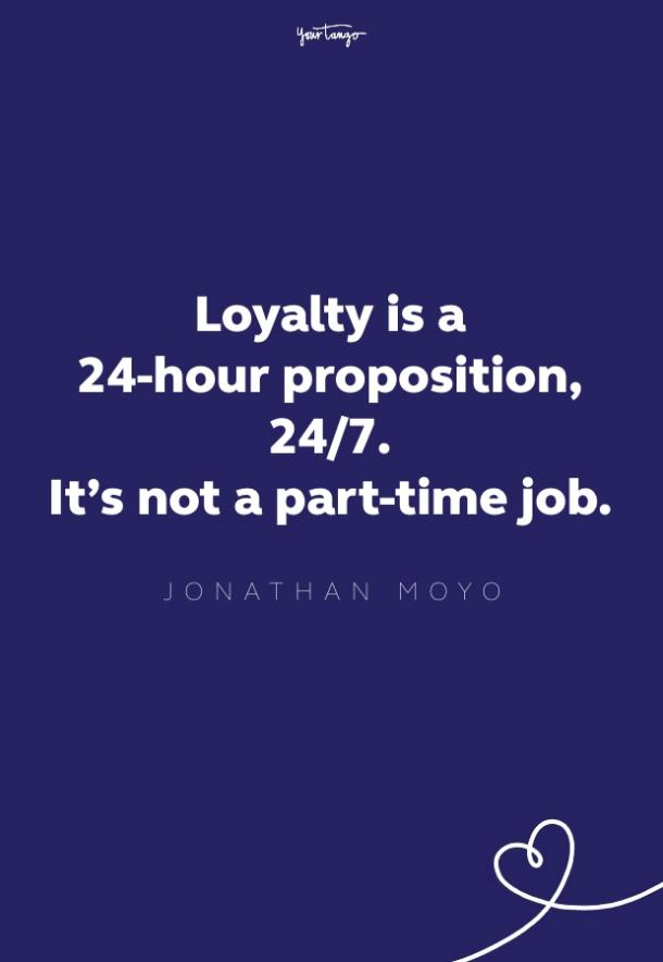 loyalty is a 24-hour proposition, 24/7. it's not a part-time job