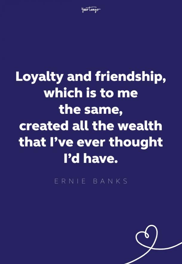 loyalty and friendship, which to me is the same, created all the wealth that i've ever thought i'd have