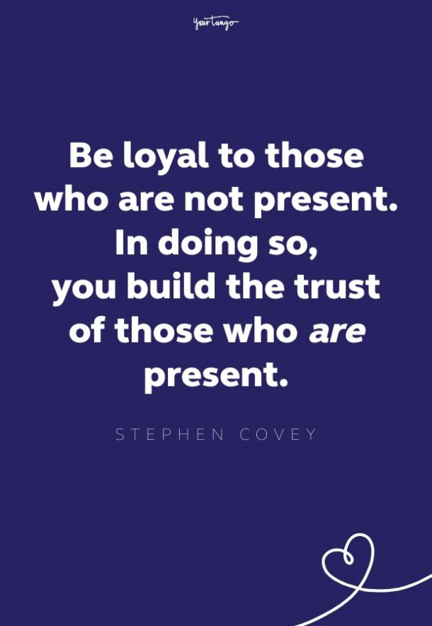 be loyal to those who are not present. in doing so, you build the trust of those who are present