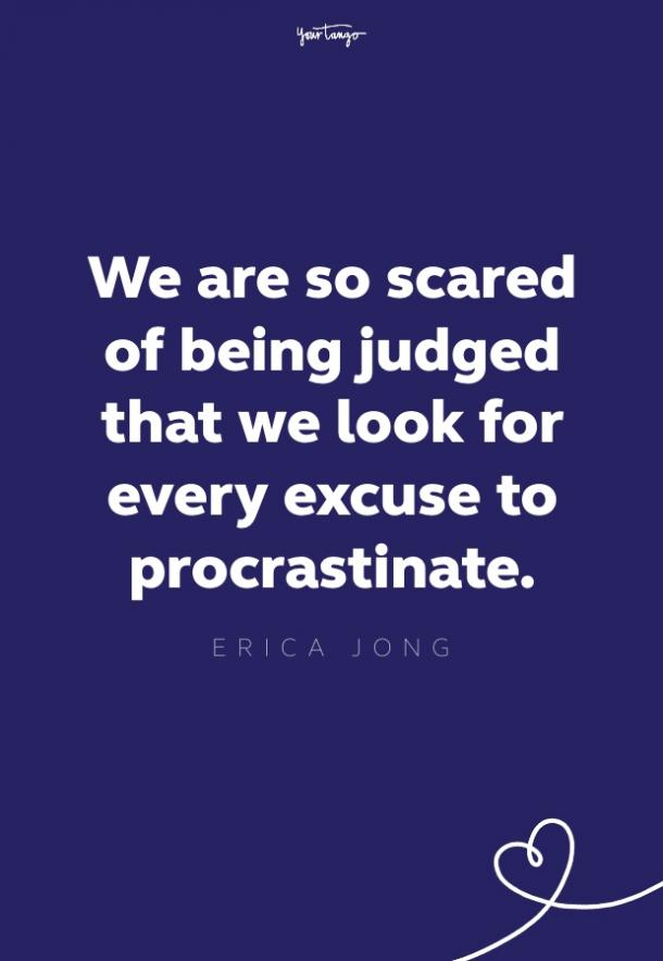we are so scared of being judged that we look for every excuse to procrastinate
