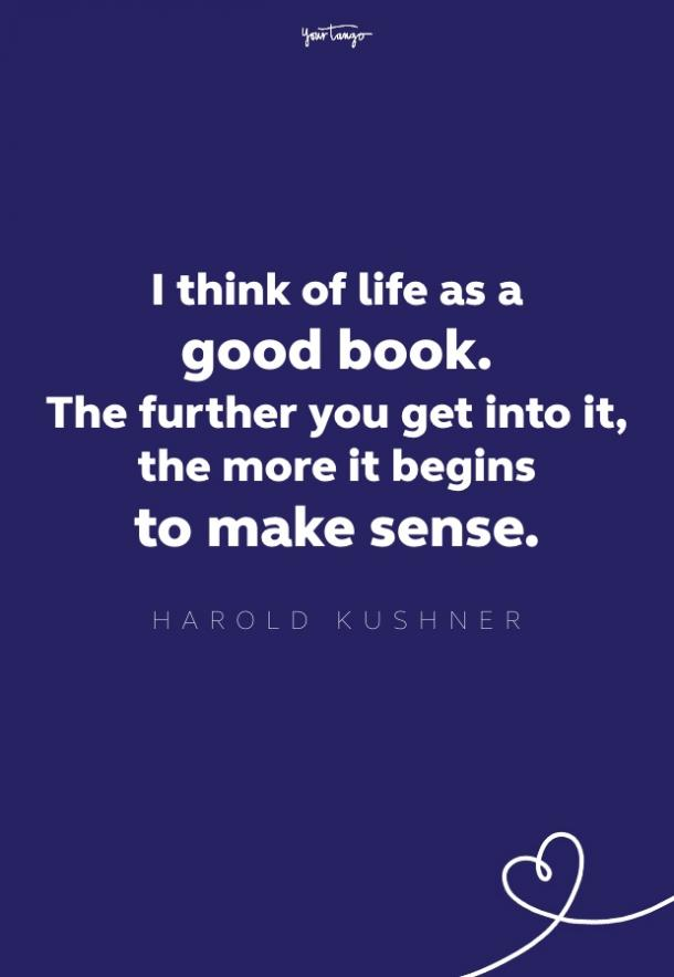 i think of life as a good book. the further you get into it, the more it begins to make sense