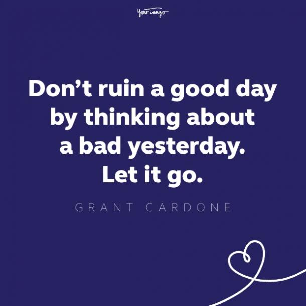 don't ruin a good day by thinking about a bad yesterday.