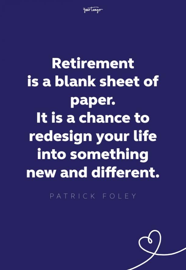 retirement is a blank sheet of paper. it is a chance to redesign your life into something new and different