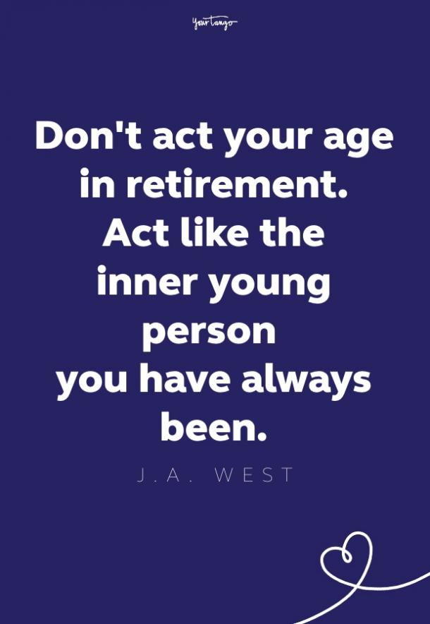 don't act your age in retirement. act like the inner young person you have always been
