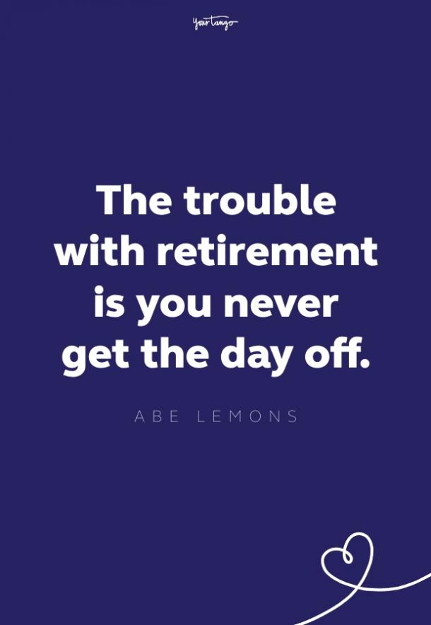 the trouble with retirement is you never get the day off