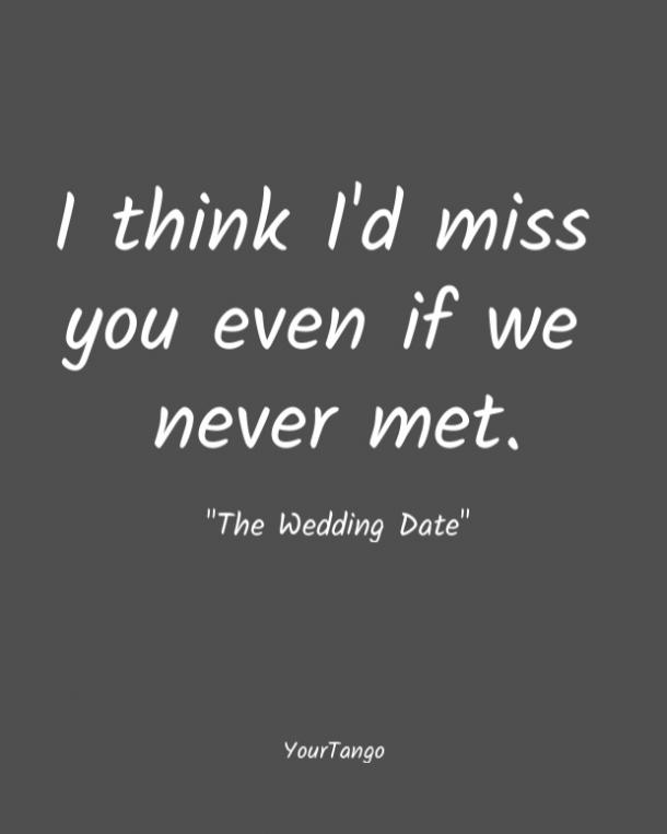 I think I'd miss you even if we never met. The Wedding Date