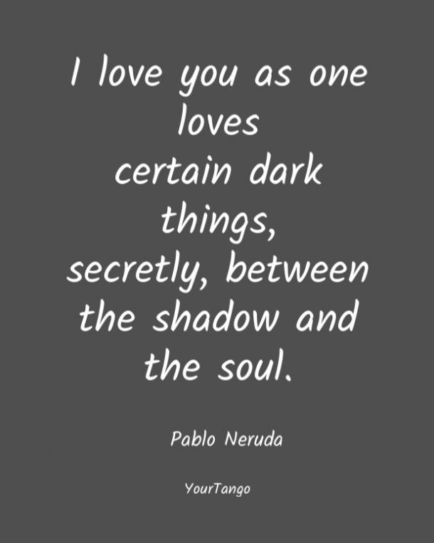 I love you as one loves certain dark things, secretly, between the shadow and the soul. Pablo Neruda