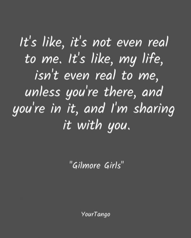 It's like, it's not even real to me. It's like, my life, isn't even real to me, unless you're there, and you're in it, and I'm sharing it with you. Gilmore Girls