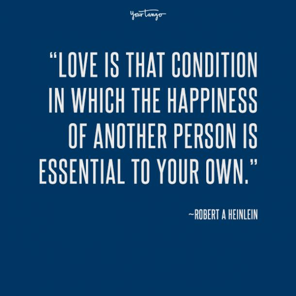 Love is that condition in which the happiness of another person is essential to your own. Robert A Heinlein
