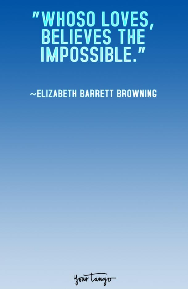 Whoso loves, believes the impossible. Elizabeth Barrett Browning
