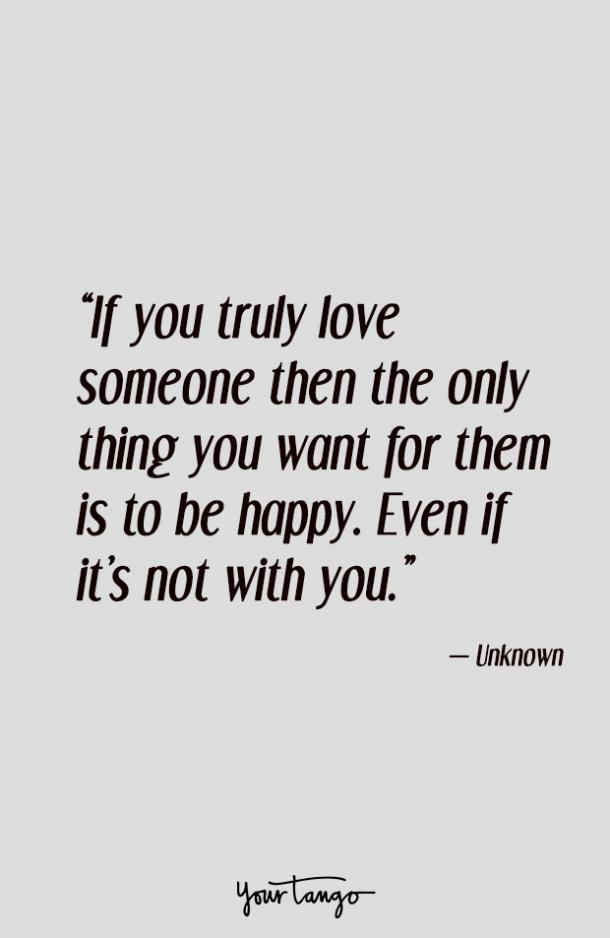 If you truly love someone then the only thing you want for them is to be happy. Even if it's not with you.