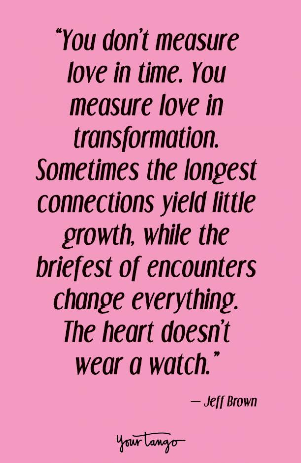 You don't measure love in time. You measure love in transformation. Sometimes the longest connections yield little growth, while the briefest of encounters change everything. The heart doesn't wear a watch. Jeff Brown