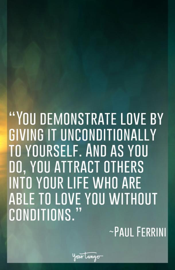 You demonstrate love by giving it unconditionally to yourself. And as you do, you attract others into your life who are able to love you without conditions. Paul Ferrini