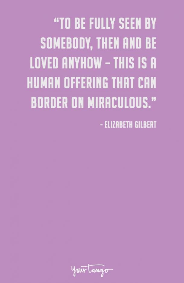 To be fully seen by somebody, then and be loved anyhow — this is a human offering that can border on miraculous. Elizabeth Gilbert