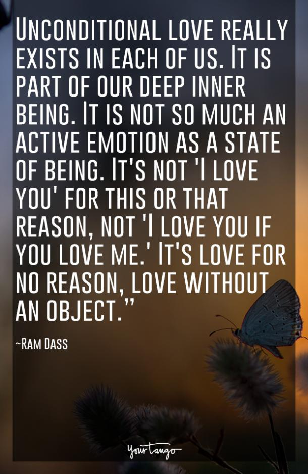 Unconditional love really exists in each of us. It is part of our deep inner being. It is not so much an active emotion as a state of being. It's not 'I love you' for this or that reason, not 'I love you if you love me.' It's love for no reason, love without an object. Ram Dass