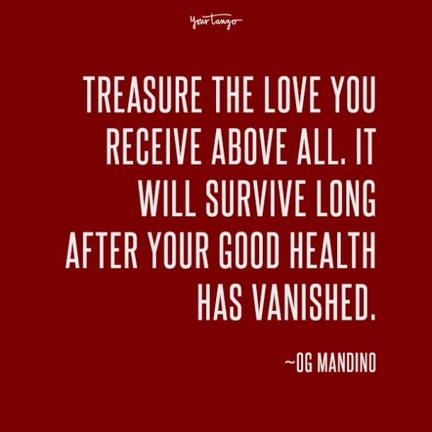Treasure the love you receive above all. It will survive long after your good health has vanished. Og Mandino