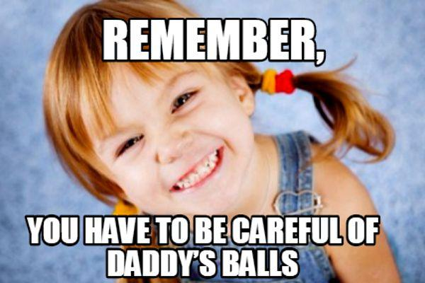 "6. ""Remember, you have to be careful of Daddy's balls."""