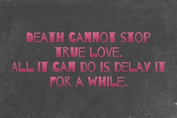 Death cannot stop true love. All it can do is delay it for a while.
