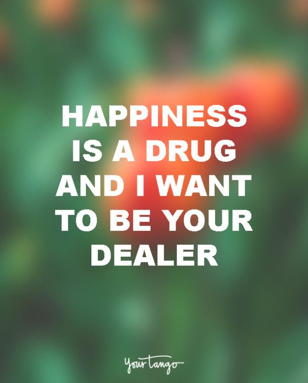 Happiness is a drug. And I want to be your dealer.