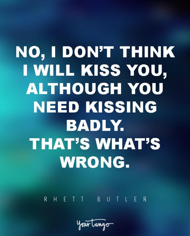 No, I don't think I will kiss you, although you need kissing badly. That's what's wrong