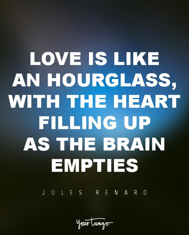 Love is like an hourglass, with the heart filling up as the brain empties