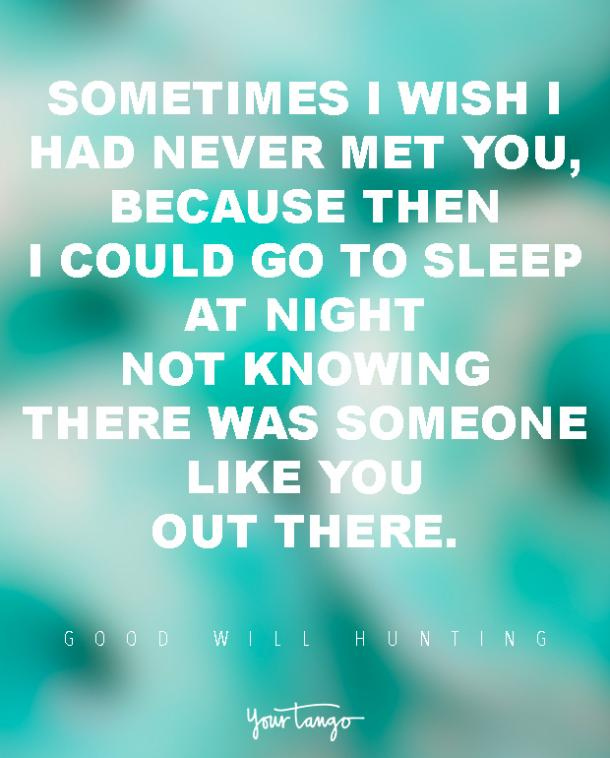 Sometimes I wish I had never met you, because then I could go to sleep at night not knowing there was someone like you out there