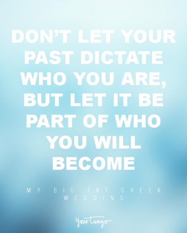 Don't let your past dictate who you are, but let it be part of who you will become
