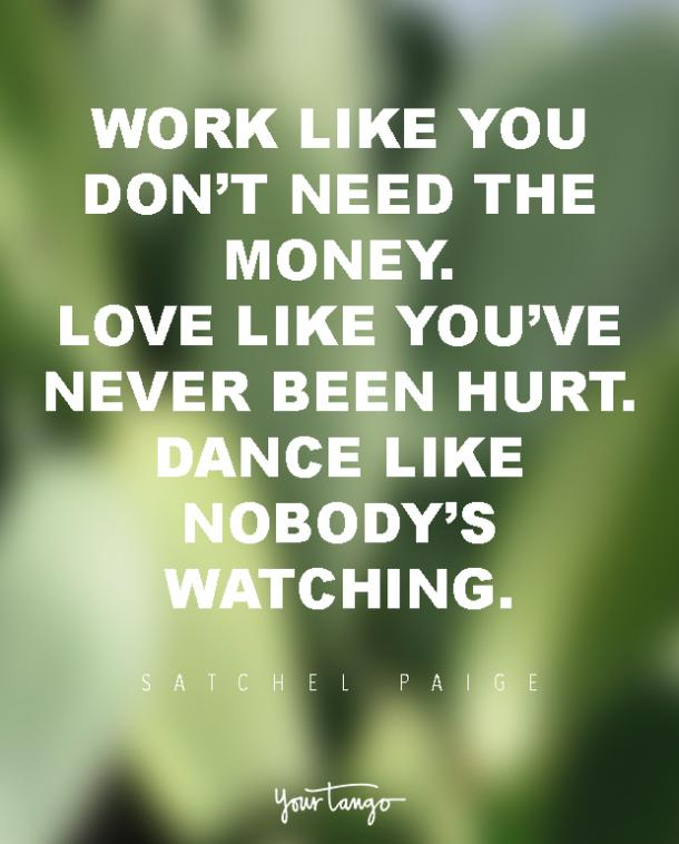 Work like you don't need the money. Love like you've never been hurt. Dance like nobody's watching