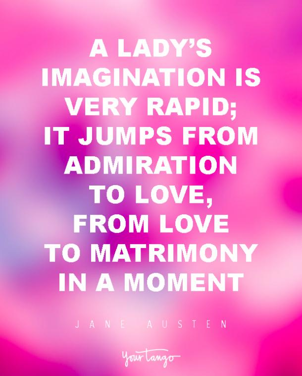 A lady's imagination is very rapid; it jumps from admiration to love, from love to matrimony in a moment