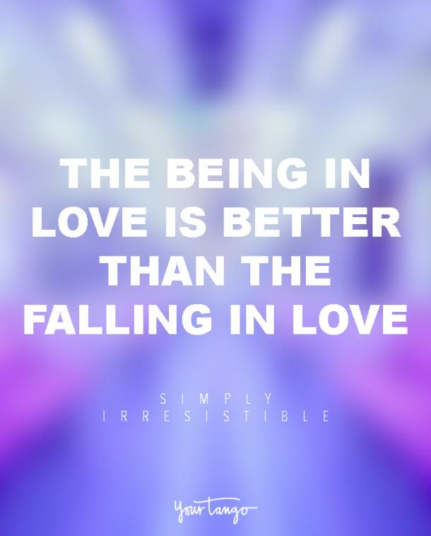 The being in love is better than the falling in love