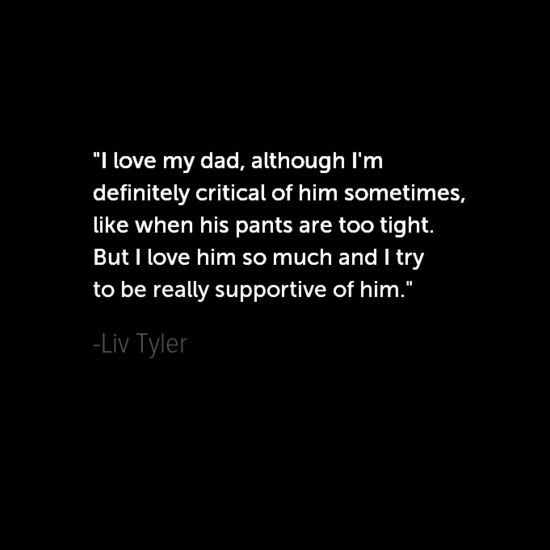Liv Tyler Inspirational Father's Day Dad Quotes