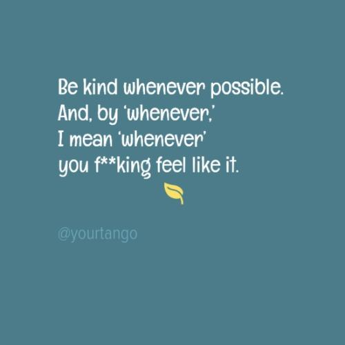Be kind whenever possible. And by 'whenever,' I mean 'whenever' you feel like it.